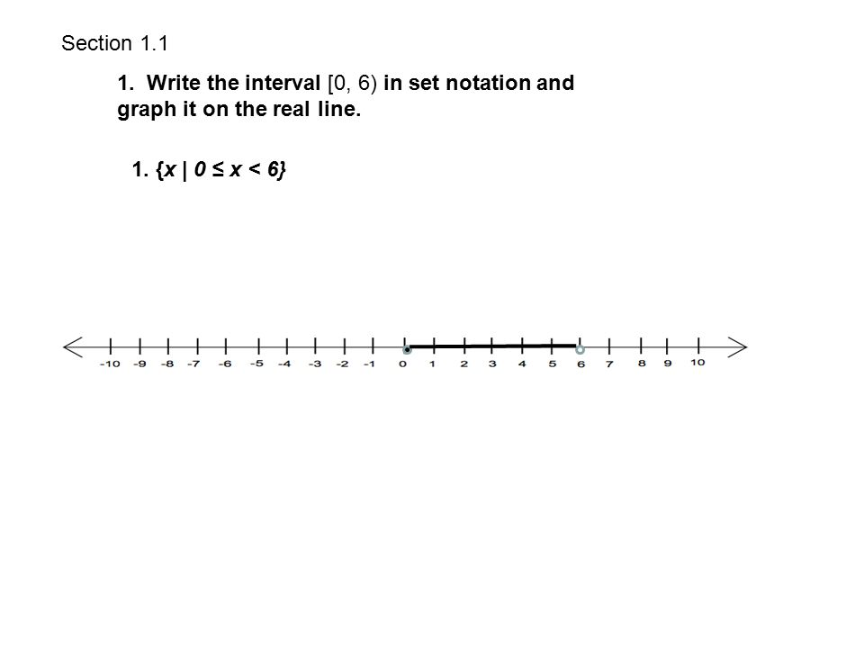 Section 1.1 1. Write the interval [0, 6) in set notation and graph it on the real line.